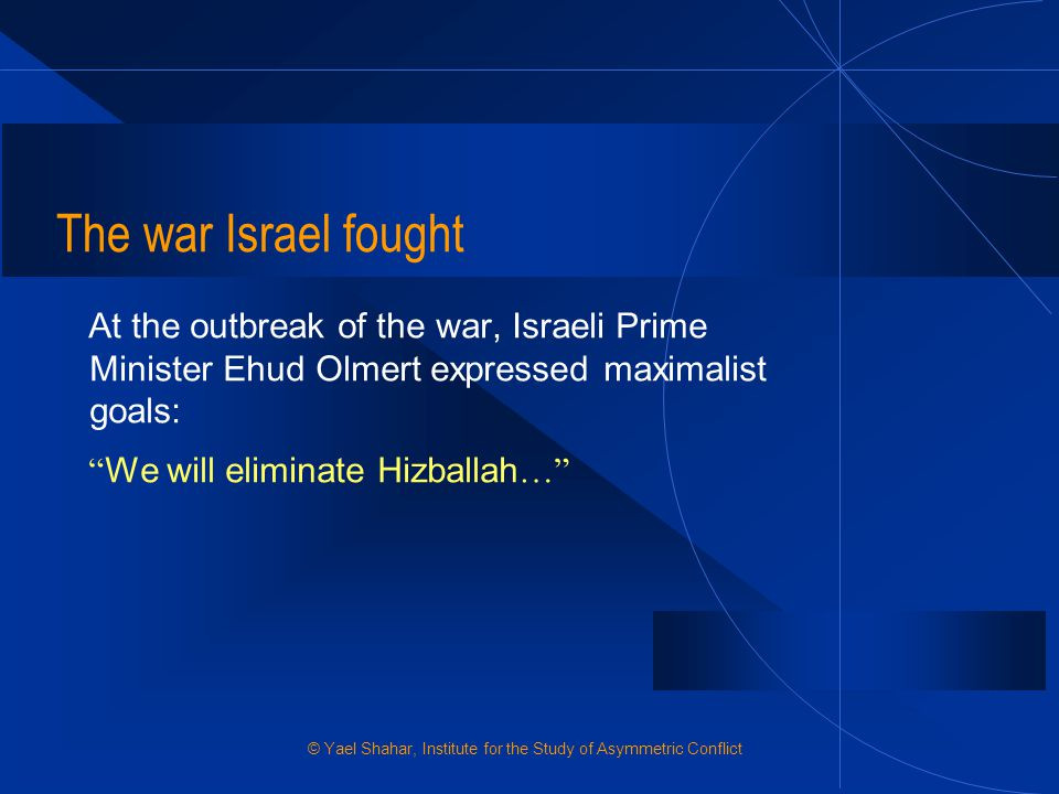 The war Israel fought At the outbreak of the war, Israeli Prime Minister Ehud Olmert expressed maximalist goals: