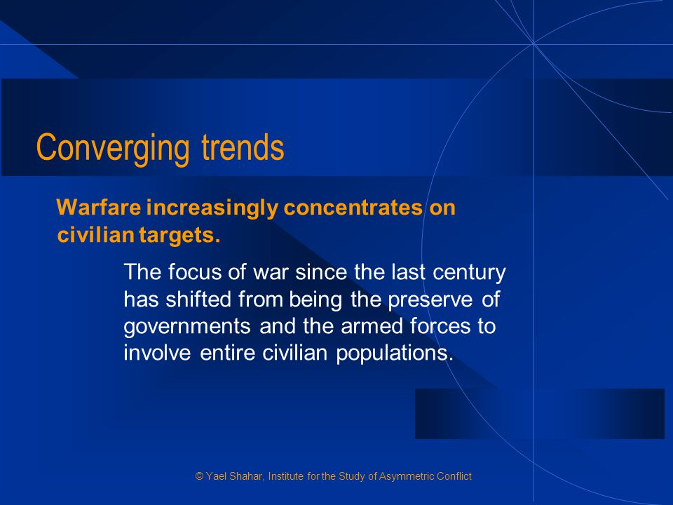Converging trends Warfare increasingly concentrates on civilian targets.