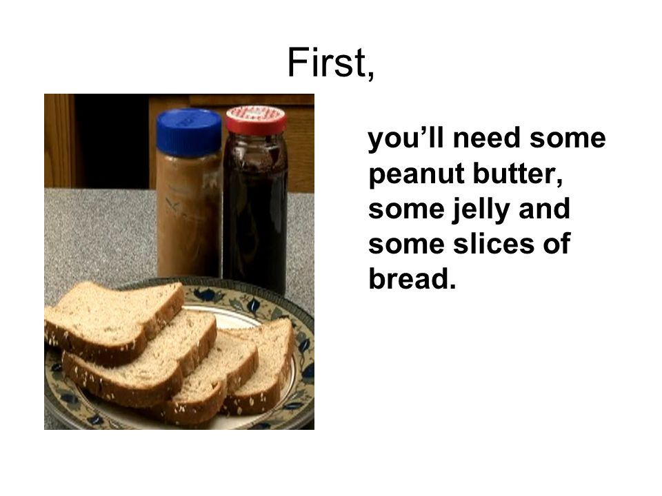 First, you'll need some peanut butter, some jelly and some slices of bread.