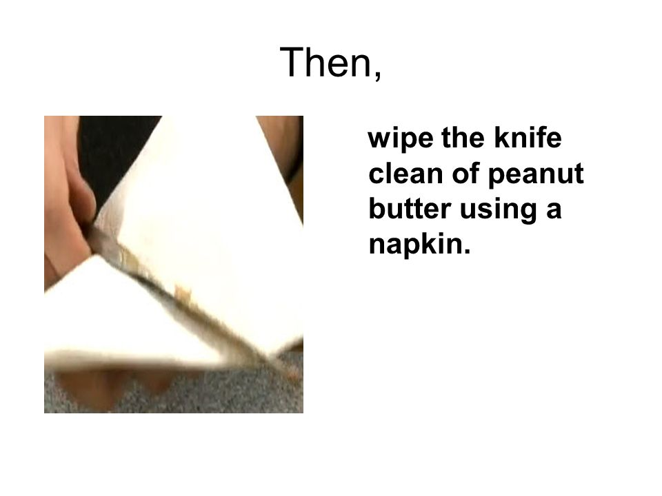 Then, wipe the knife clean of peanut butter using a napkin.