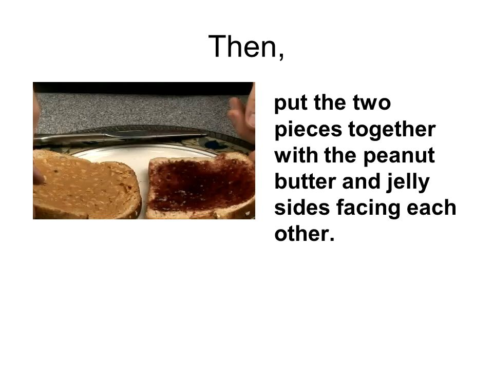 Then, put the two pieces together with the peanut butter and jelly sides facing each other.