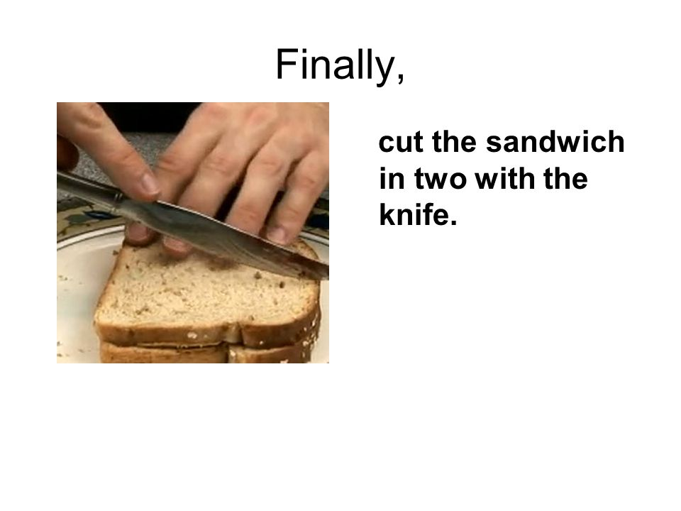 Finally, cut the sandwich in two with the knife.