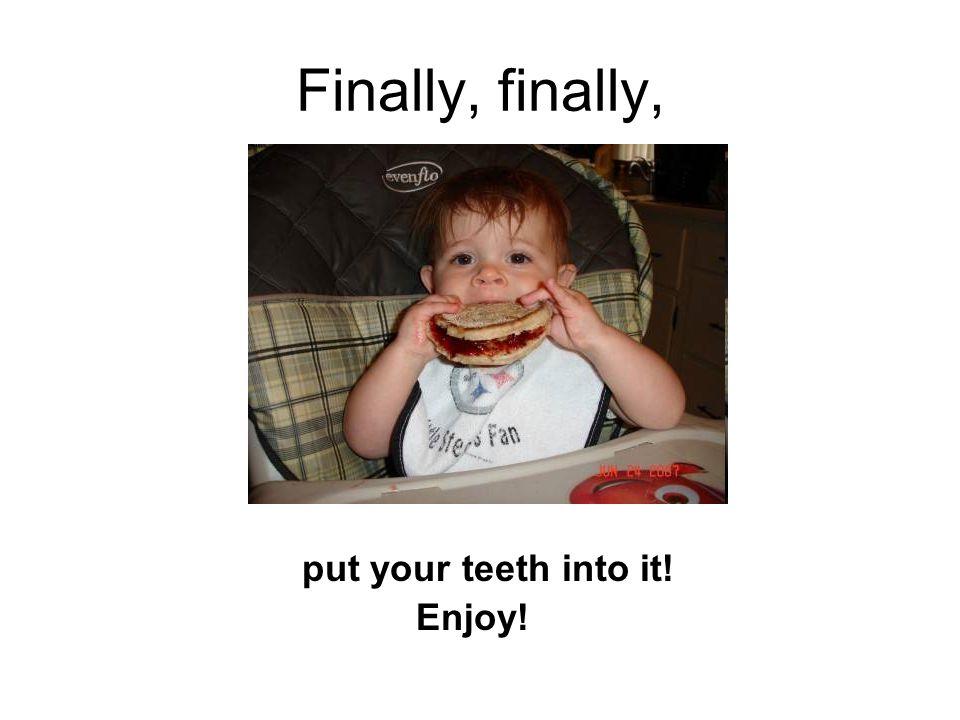 Finally, finally, put your teeth into it! Enjoy!