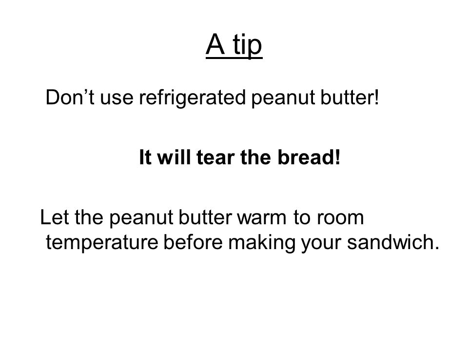 A tip Don't use refrigerated peanut butter! It will tear the bread!