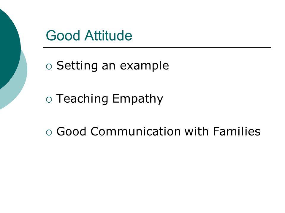Good Attitude Setting an example Teaching Empathy
