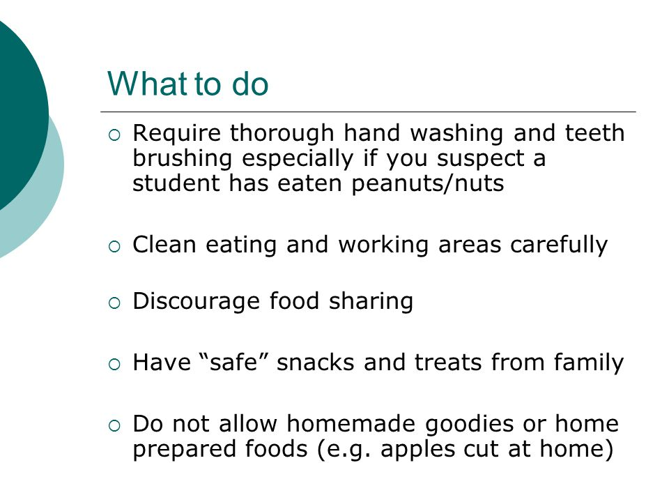 What to do Require thorough hand washing and teeth brushing especially if you suspect a student has eaten peanuts/nuts.