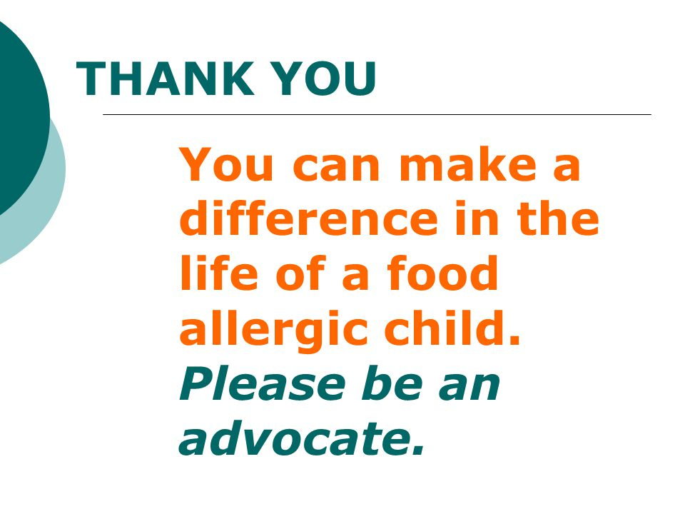 THANK YOU You can make a difference in the life of a food allergic child. Please be an advocate.