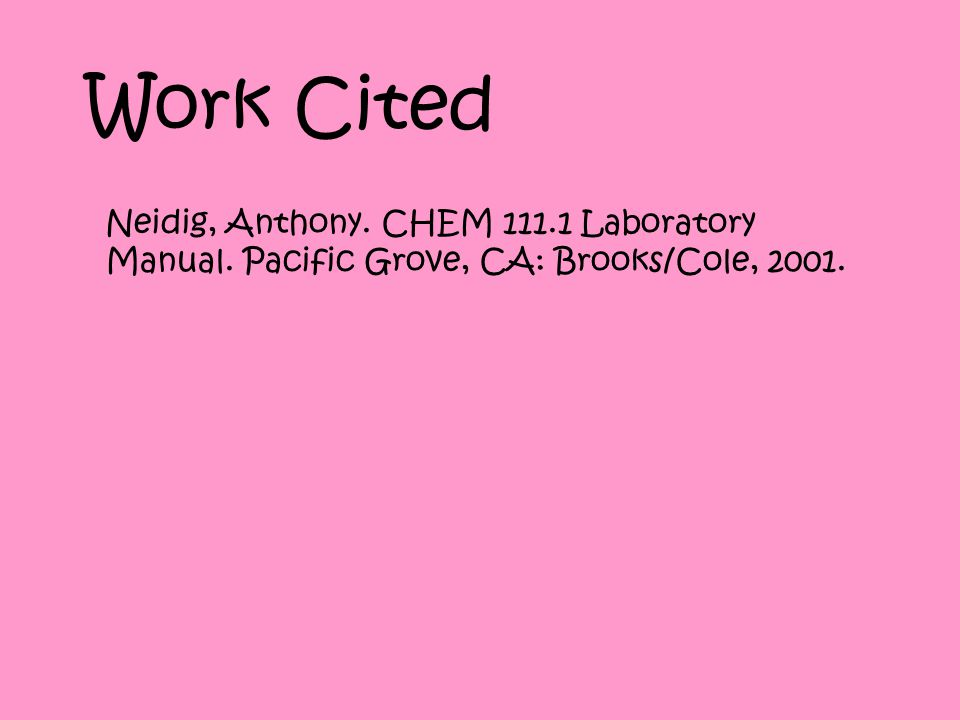 Work Cited Neidig, Anthony. CHEM 111.1 Laboratory Manual. Pacific Grove, CA: Brooks/Cole, 2001.