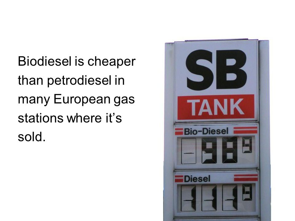 Biodiesel is cheaper than petrodiesel in many European gas stations where it's sold.