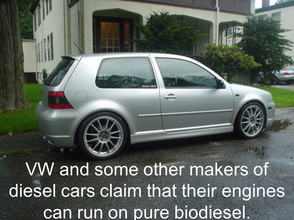 VW and some other makers of diesel cars claim that their engines can run on pure biodiesel.