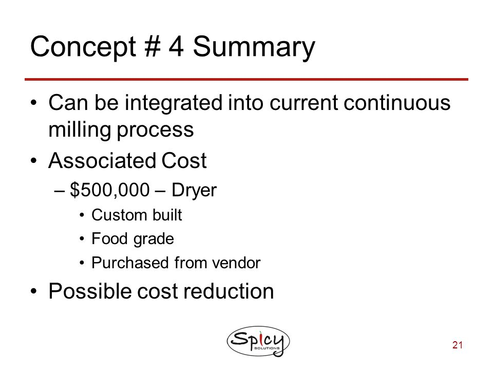 Concept # 4 Summary Can be integrated into current continuous milling process. Associated Cost. $500,000 – Dryer.