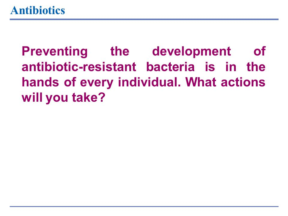 Antibiotics Preventing the development of antibiotic-resistant bacteria is in the hands of every individual. What actions will you take
