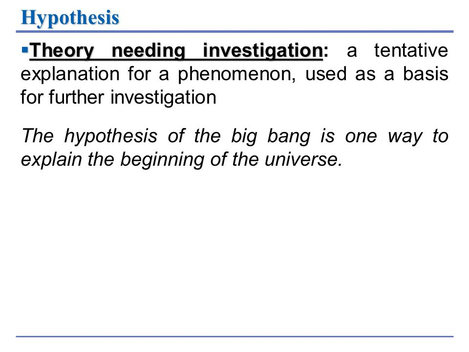 Hypothesis Theory needing investigation: a tentative explanation for a phenomenon, used as a basis for further investigation.