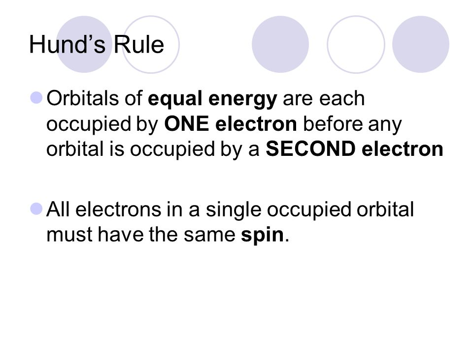 Hund's Rule Orbitals of equal energy are each occupied by ONE electron before any orbital is occupied by a SECOND electron.