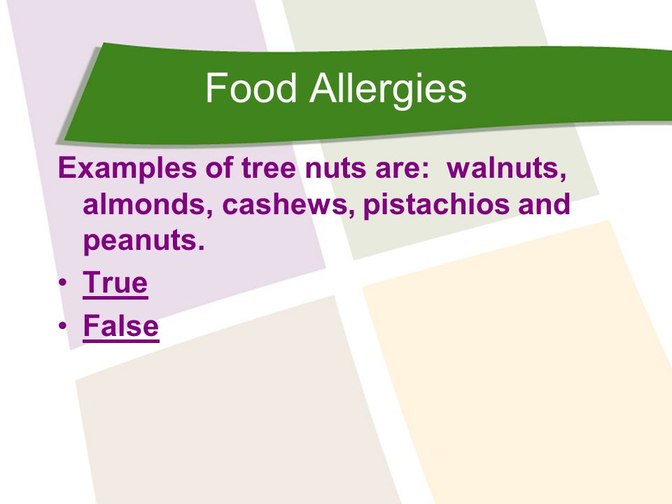 Food Allergies Examples of tree nuts are: walnuts, almonds, cashews, pistachios and peanuts. True.