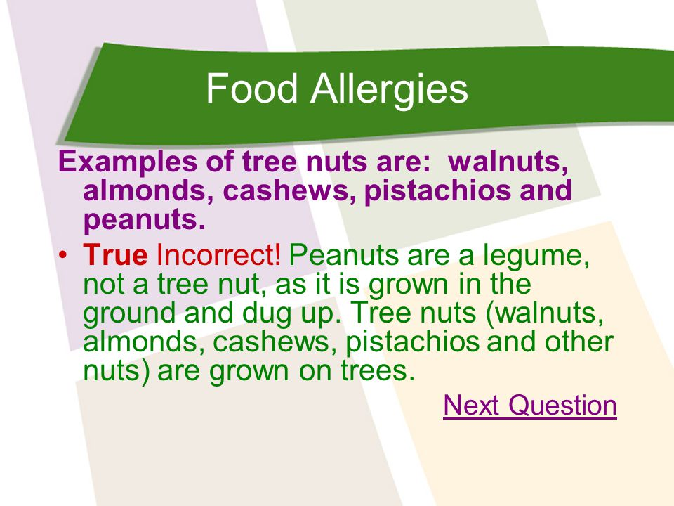 Food Allergies Examples of tree nuts are: walnuts, almonds, cashews, pistachios and peanuts.