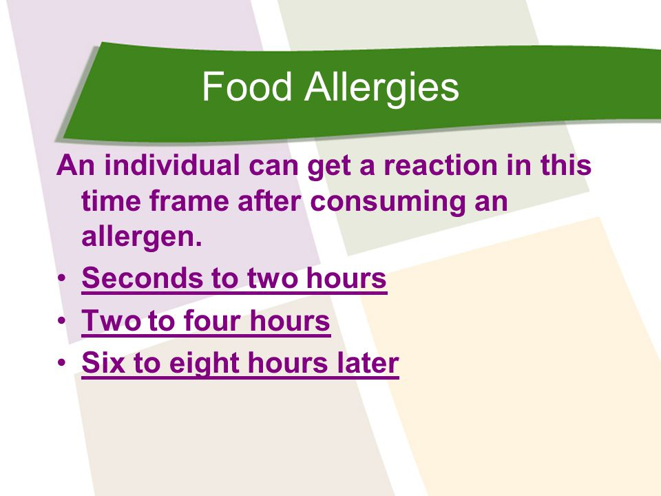 Food Allergies An individual can get a reaction in this time frame after consuming an allergen. Seconds to two hours.