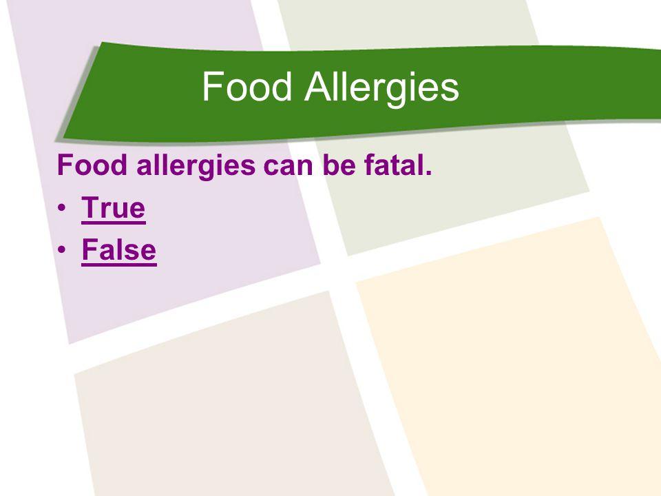 Food Allergies Food allergies can be fatal. True False