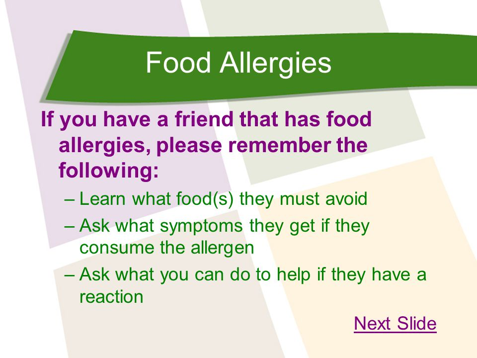 Food Allergies If you have a friend that has food allergies, please remember the following: Learn what food(s) they must avoid.