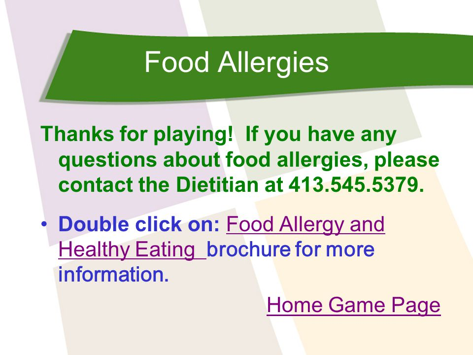 Food Allergies Thanks for playing! If you have any questions about food allergies, please contact the Dietitian at 413.545.5379.