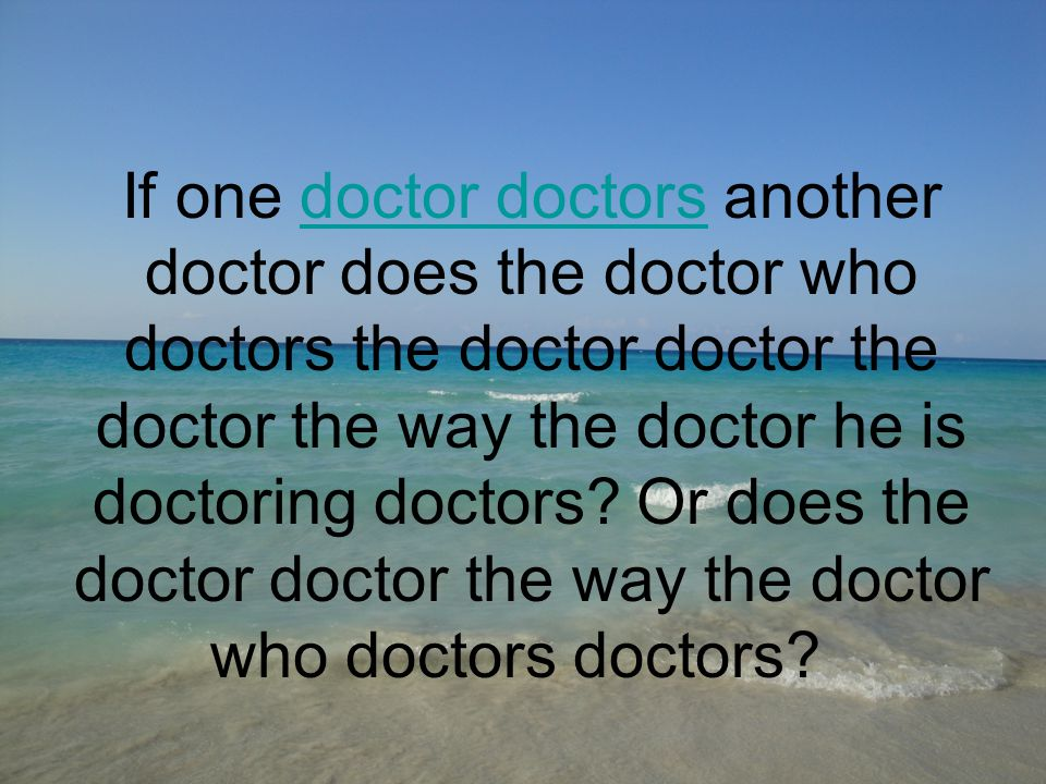 If one doctor doctors another doctor does the doctor who doctors the doctor doctor the doctor the way the doctor he is doctoring doctors.