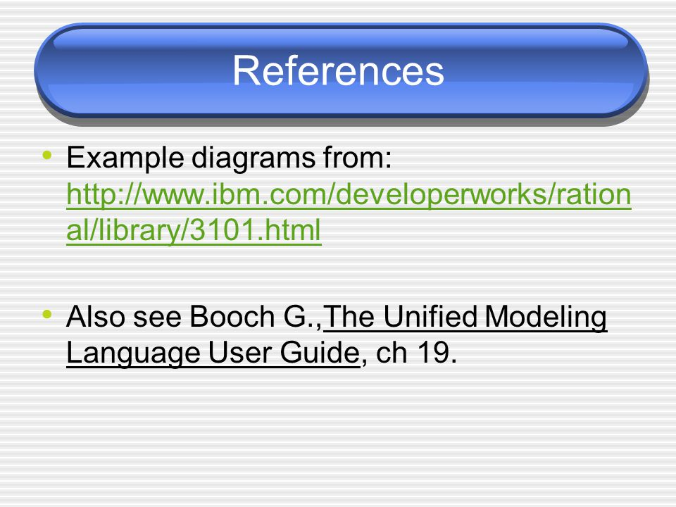 References Example diagrams from: http://www.ibm.com/developerworks/rational/library/3101.html.