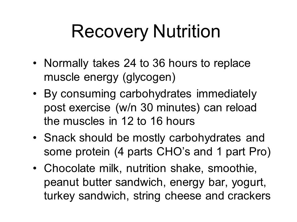 Recovery Nutrition Normally takes 24 to 36 hours to replace muscle energy (glycogen)
