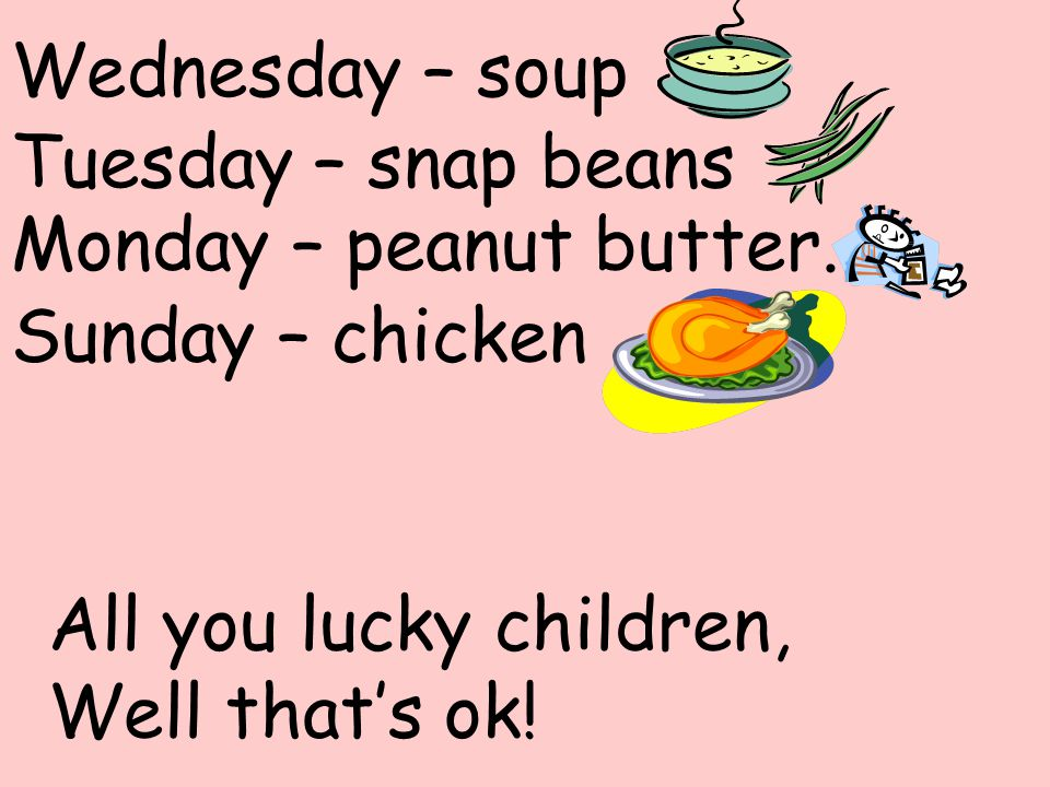 Wednesday – soup Tuesday – snap beans. Monday – peanut butter.