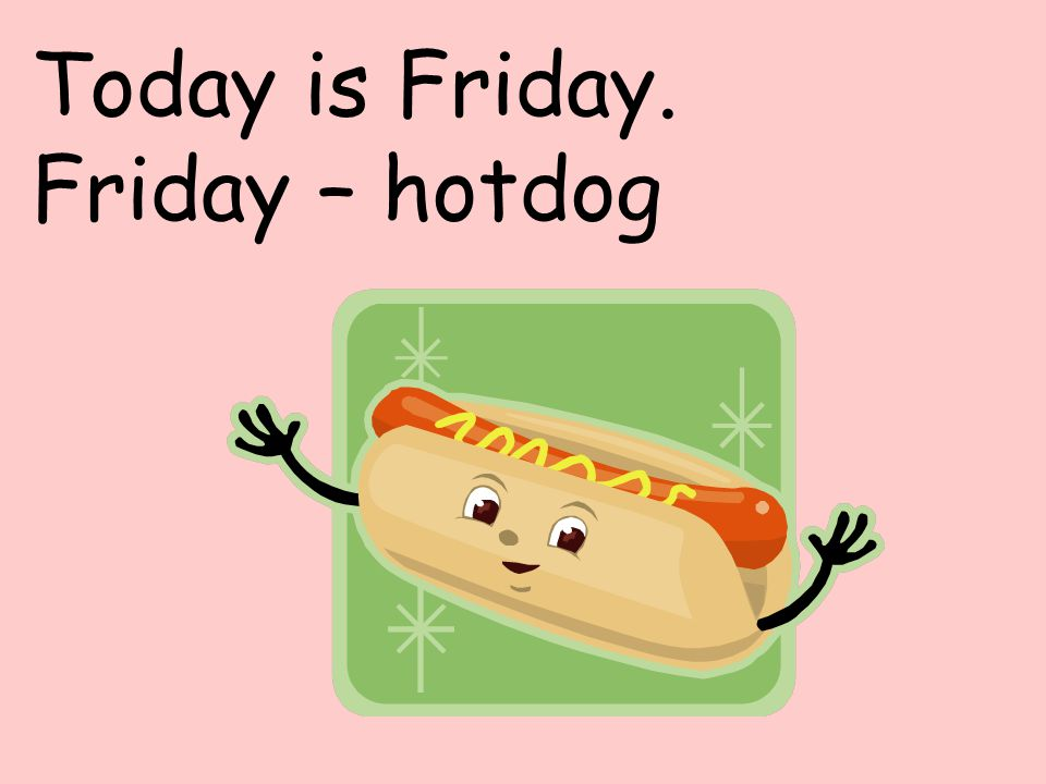Today is Friday. Friday – hotdog