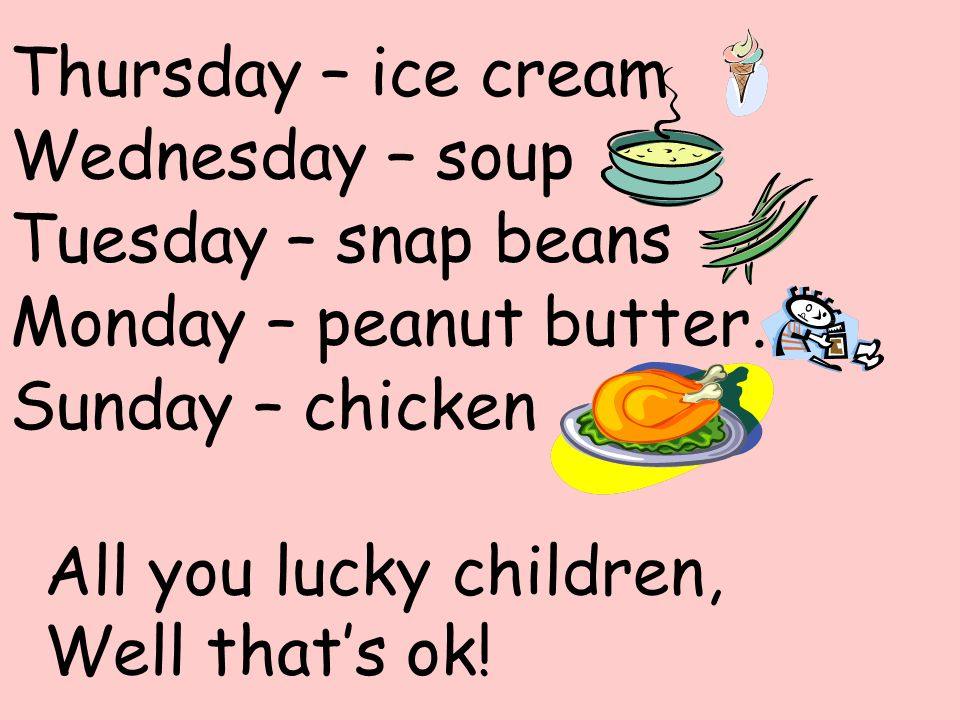 Thursday – ice cream Wednesday – soup. Tuesday – snap beans. Monday – peanut butter. Sunday – chicken.