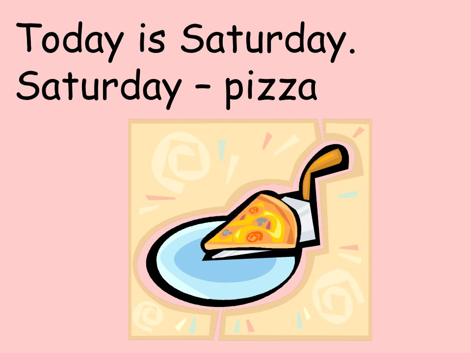 Today is Saturday. Saturday – pizza