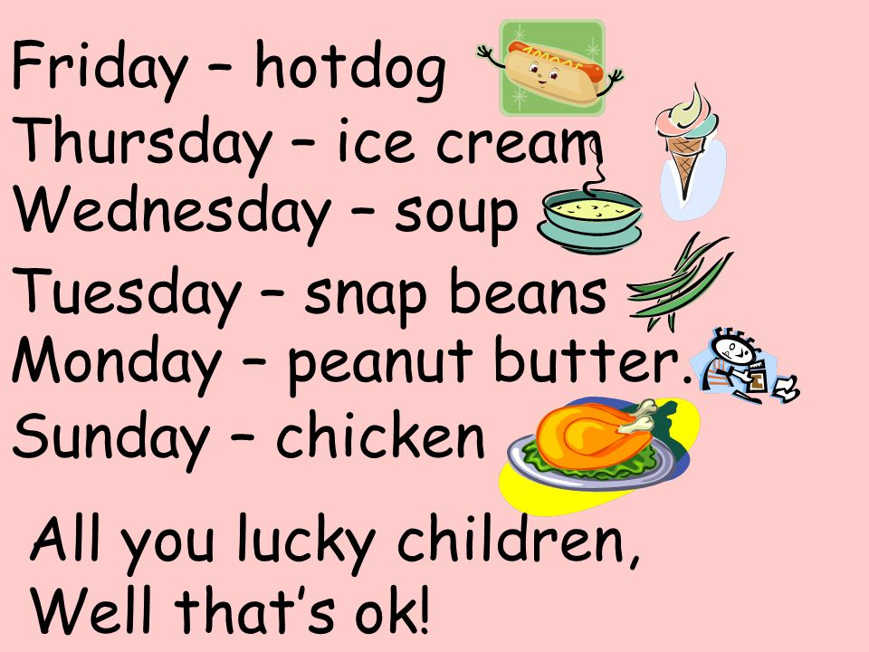 Friday – hotdog Thursday – ice cream. Wednesday – soup. Tuesday – snap beans. Monday – peanut butter.
