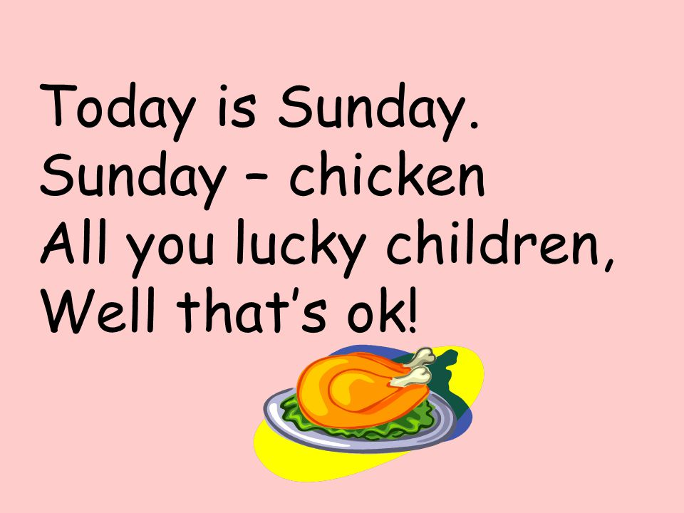 Today is Sunday. Sunday – chicken All you lucky children, Well that's ok!