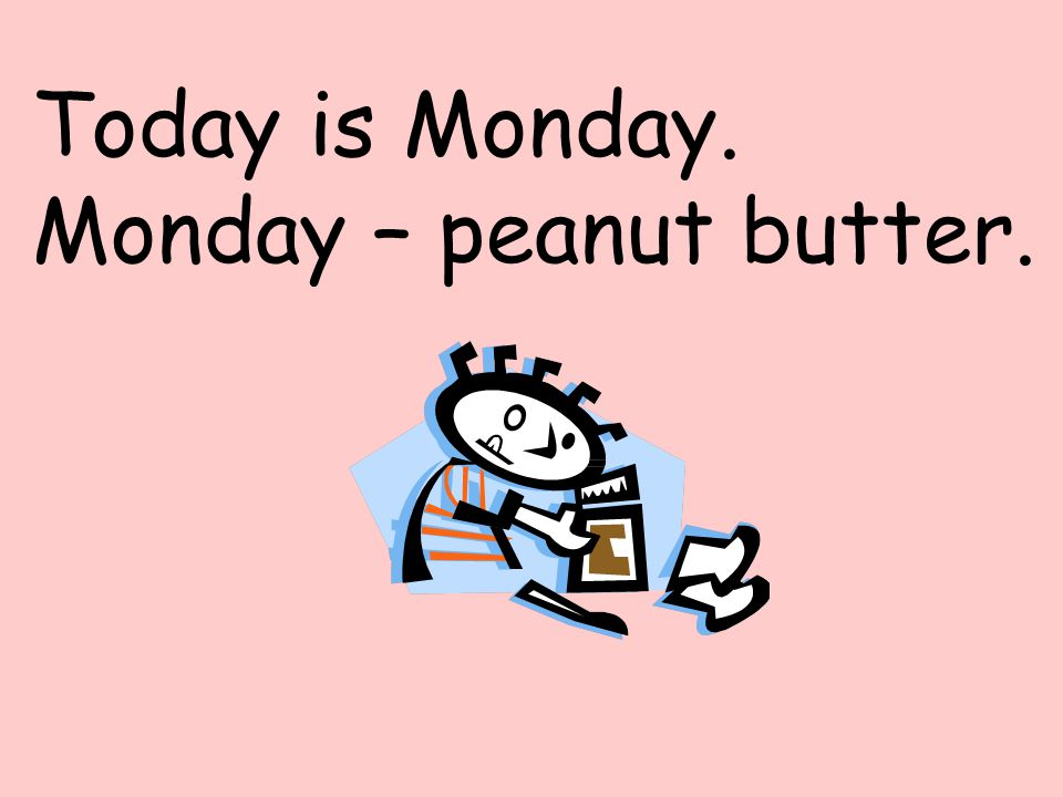 Today is Monday. Monday – peanut butter.