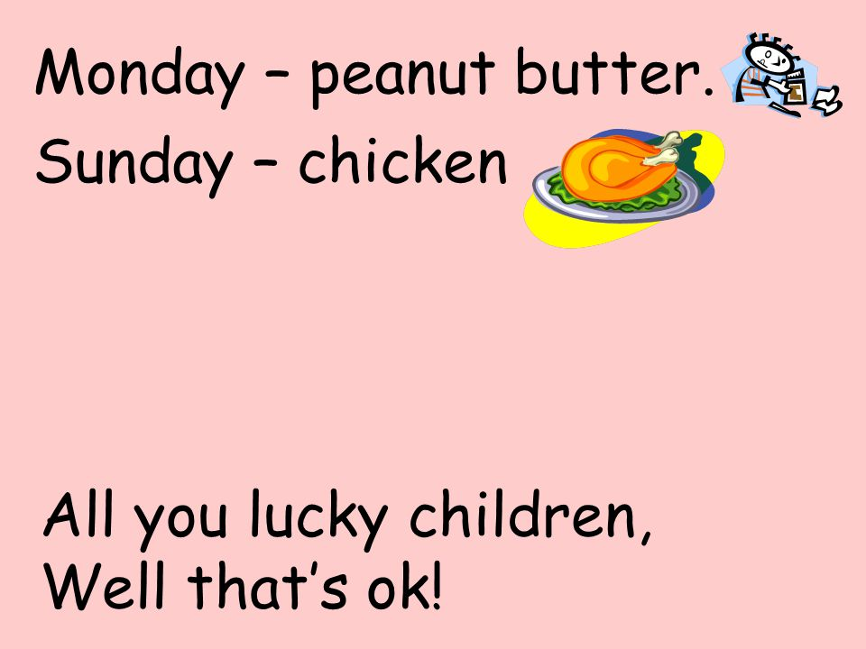 Monday – peanut butter. Sunday – chicken All you lucky children, Well that's ok!