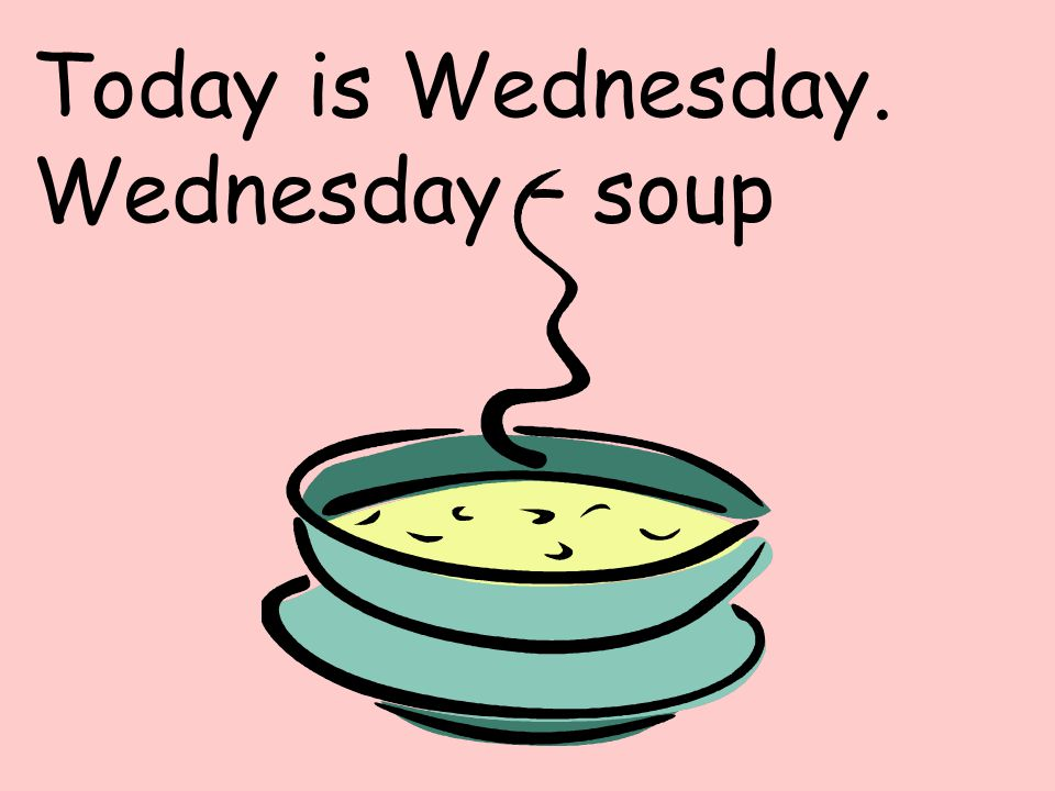 Today is Wednesday. Wednesday – soup