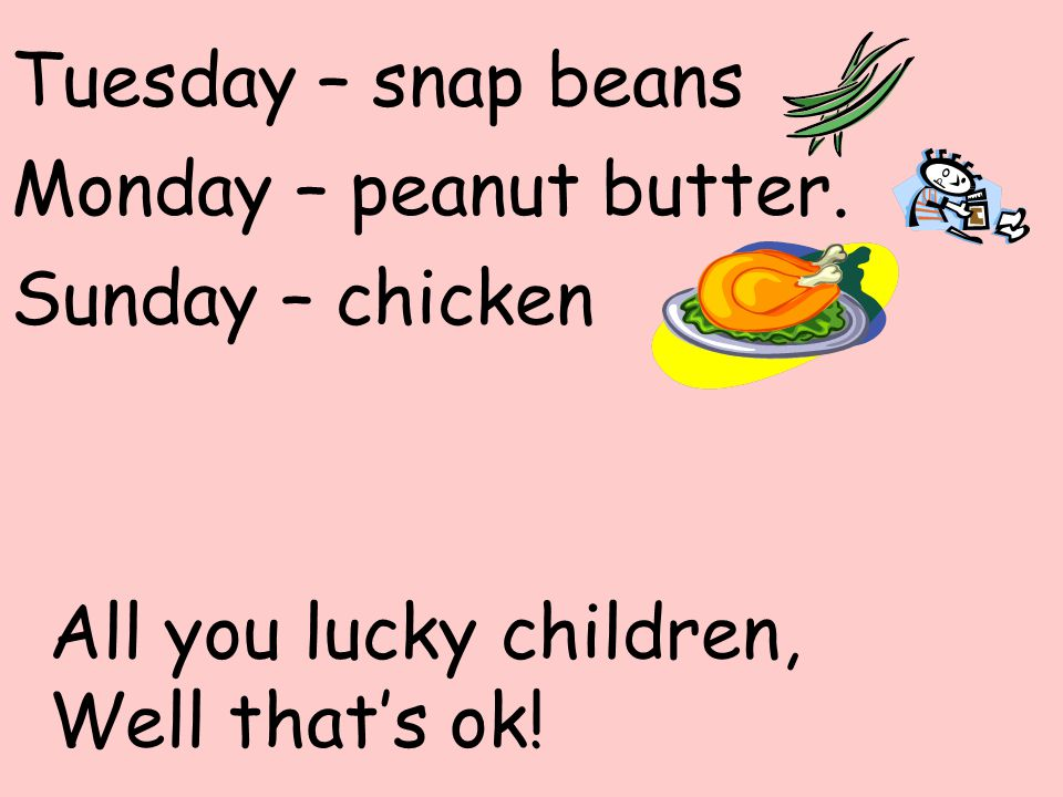 Tuesday – snap beans Monday – peanut butter. Sunday – chicken.