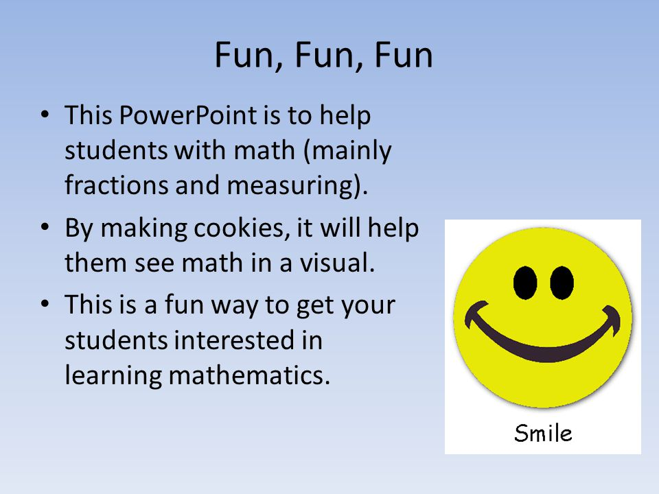 Fun, Fun, Fun This PowerPoint is to help students with math (mainly fractions and measuring).