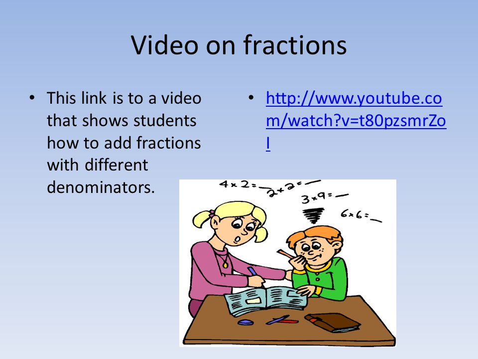 Video on fractions This link is to a video that shows students how to add fractions with different denominators.