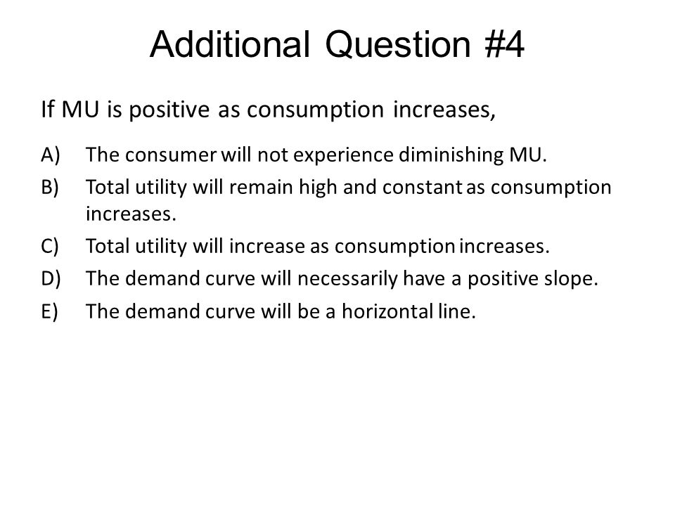 Additional Question #4 If MU is positive as consumption increases,