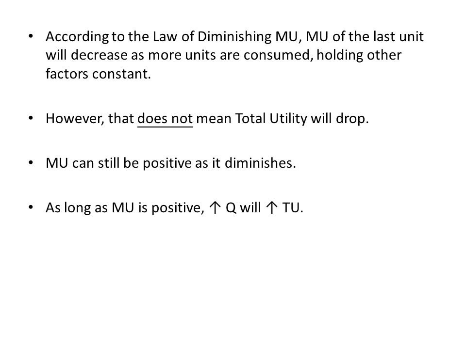 According to the Law of Diminishing MU, MU of the last unit will decrease as more units are consumed, holding other factors constant.