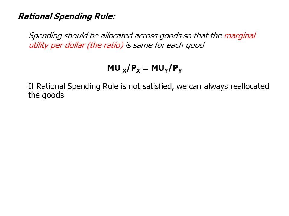 Rational Spending Rule: Spending should be allocated across goods so that the marginal utility per dollar (the ratio) is same for each good