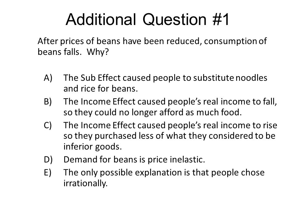 Additional Question #1 After prices of beans have been reduced, consumption of beans falls. Why
