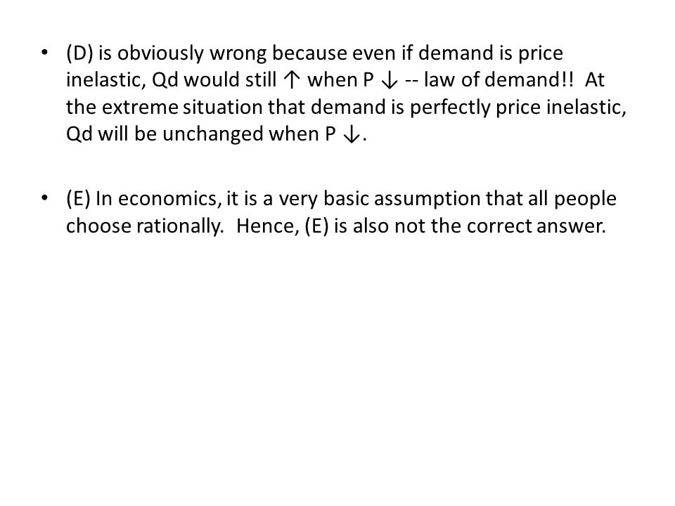 (D) is obviously wrong because even if demand is price inelastic, Qd would still ↑ when P ↓ -- law of demand!! At the extreme situation that demand is perfectly price inelastic, Qd will be unchanged when P ↓.