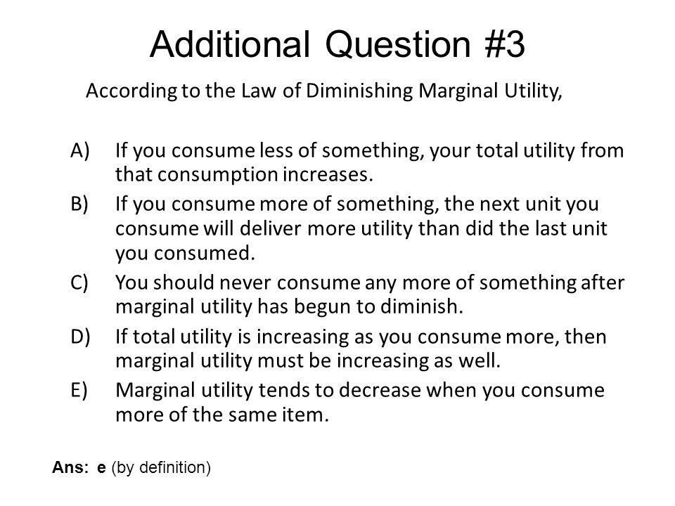 Additional Question #3 According to the Law of Diminishing Marginal Utility,
