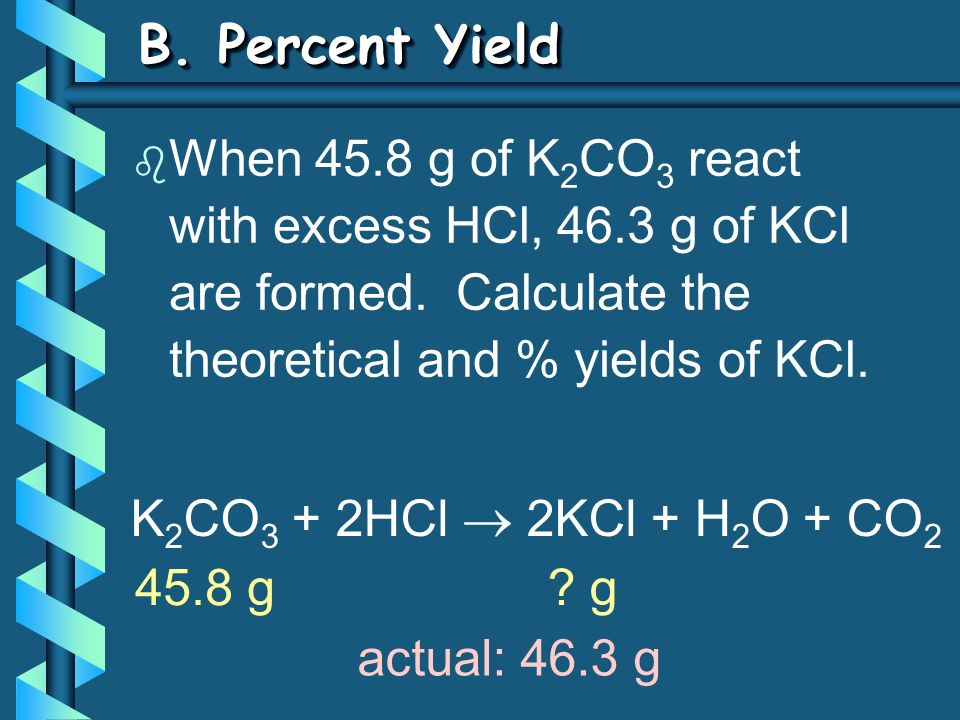 B. Percent Yield When 45.8 g of K2CO3 react with excess HCl, 46.3 g of KCl are formed. Calculate the theoretical and % yields of KCl.