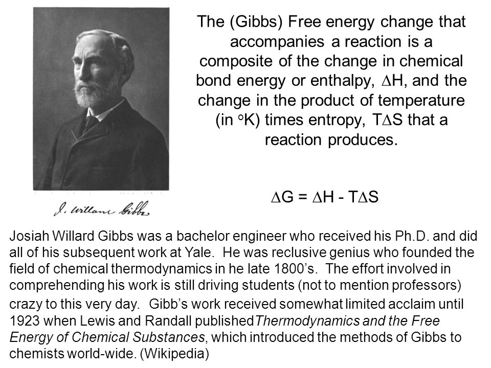 The (Gibbs) Free energy change that accompanies a reaction is a composite of the change in chemical bond energy or enthalpy, H, and the change in the product of temperature (in oK) times entropy, TS that a reaction produces.