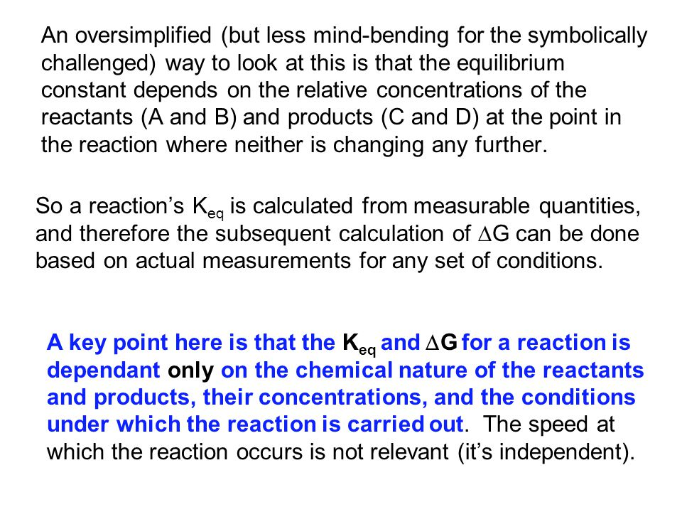 An oversimplified (but less mind-bending for the symbolically challenged) way to look at this is that the equilibrium constant depends on the relative concentrations of the reactants (A and B) and products (C and D) at the point in the reaction where neither is changing any further.