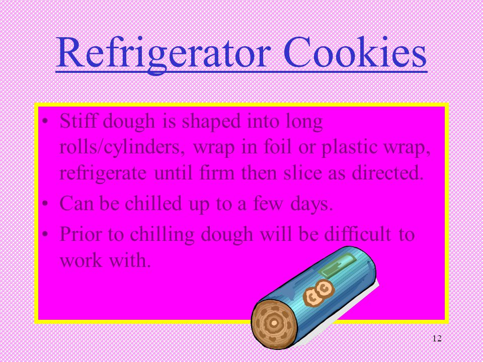 Refrigerator Cookies Stiff dough is shaped into long rolls/cylinders, wrap in foil or plastic wrap, refrigerate until firm then slice as directed.