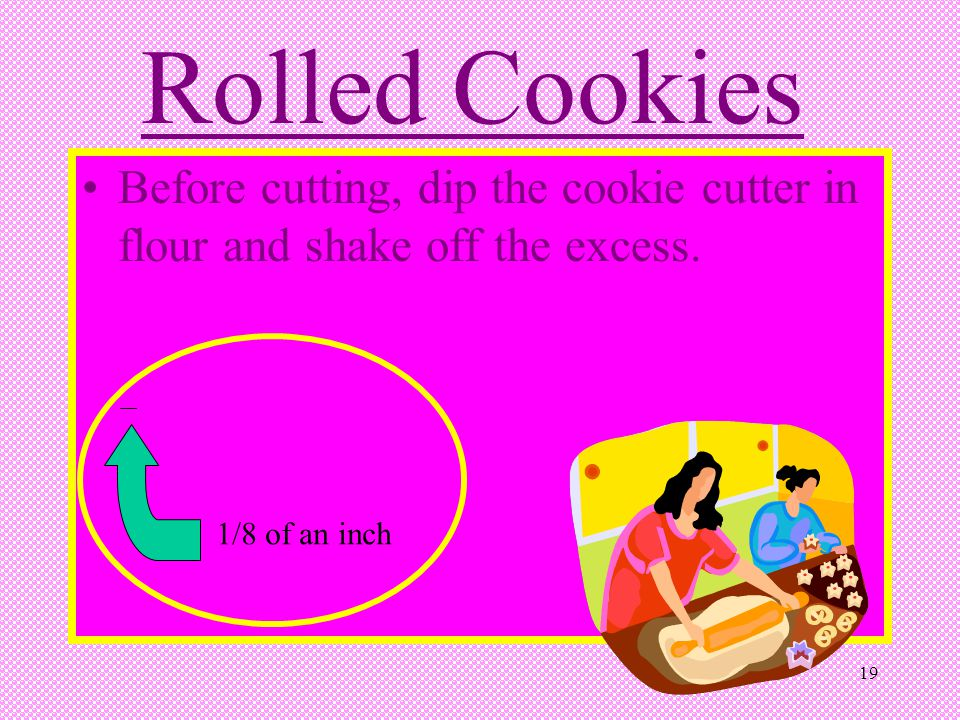Rolled Cookies Before cutting, dip the cookie cutter in flour and shake off the excess. 1/8 of an inch.